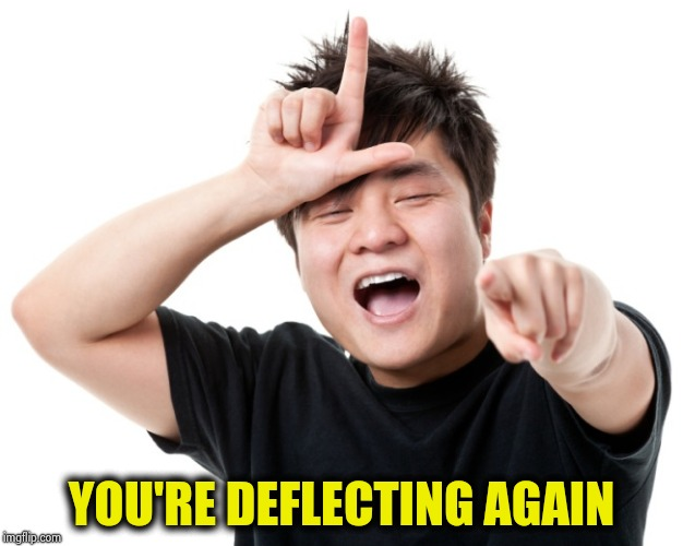 You're a loser | YOU'RE DEFLECTING AGAIN | image tagged in you're a loser | made w/ Imgflip meme maker