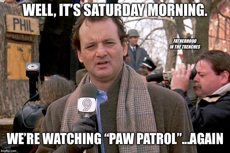 "It Never Ends |  WELL, IT'S SATURDAY MORNING. FATHERHOOD IN THE TRENCHES; WE'RE WATCHING ""PAW PATROL""...AGAIN 
