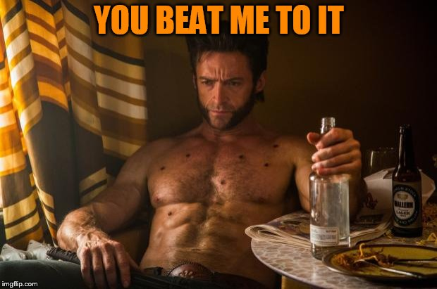 Wolverine depressed | YOU BEAT ME TO IT | image tagged in wolverine depressed | made w/ Imgflip meme maker