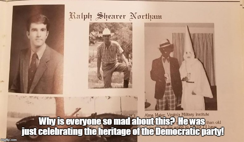 Ralph Northam | Why is everyone so mad about this?  He was just celebrating the heritage of the Democratic party! | image tagged in ralph northam | made w/ Imgflip meme maker