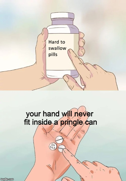 Hard To Swallow Pringles | your hand will never fit inside a pringle can | image tagged in memes,hard to swallow pills,pringles | made w/ Imgflip meme maker