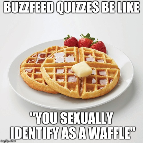 "BuzzFeed Quizzes | BUZZFEED QUIZZES BE LIKE ""YOU SEXUALLY IDENTIFY AS A WAFFLE"" 