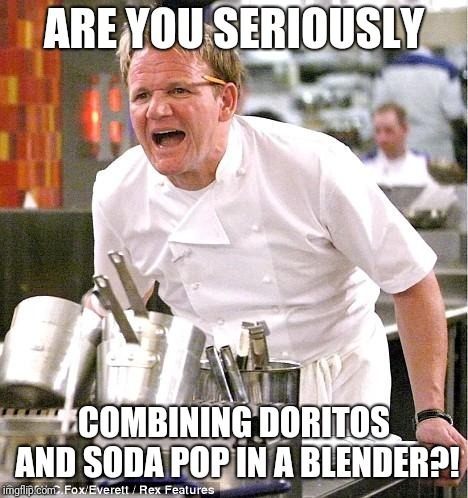 Chef Gordon Ramsay Meme | ARE YOU SERIOUSLY COMBINING DORITOS AND SODA POP IN A BLENDER?! | image tagged in memes,chef gordon ramsay | made w/ Imgflip meme maker