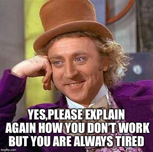 Creepy Condescending Wonka |  YES,PLEASE EXPLAIN AGAIN HOW YOU DON'T WORK BUT YOU ARE ALWAYS TIRED | image tagged in memes,creepy condescending wonka | made w/ Imgflip meme maker