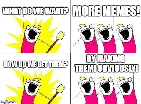 What Do We Want | WHAT DO WE WANT? MORE MEMES! HOW DO WE GET THEM? BY MAKING THEM! OBVIOUSLY! | image tagged in memes,what do we want | made w/ Imgflip meme maker