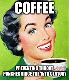 Vintage lady drinking coffee | COFFEE PREVENTING THROAT PUNCHES SINCE THE 15TH CENTURY | image tagged in vintage lady drinking coffee | made w/ Imgflip meme maker