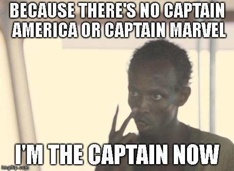 I'm The Captain Now Meme | BECAUSE THERE'S NO CAPTAIN AMERICA OR CAPTAIN MARVEL I'M THE CAPTAIN NOW | image tagged in memes,i'm the captain now | made w/ Imgflip meme maker