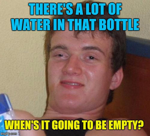 10 Guy Meme | THERE'S A LOT OF WATER IN THAT BOTTLE WHEN'S IT GOING TO BE EMPTY? | image tagged in memes,10 guy | made w/ Imgflip meme maker