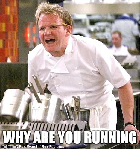 Chef Gordon Ramsay | WHY ARE YOU RUNNING | image tagged in memes,chef gordon ramsay | made w/ Imgflip meme maker