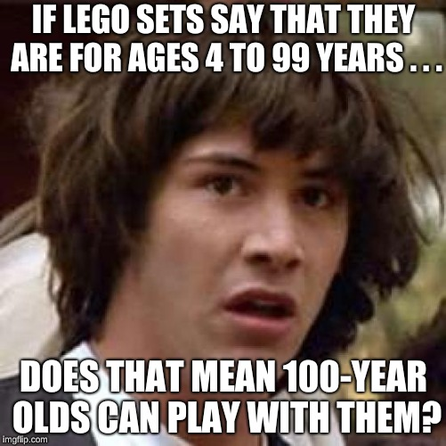 Apparently the Lego company is against 100-year olds! |  IF LEGO SETS SAY THAT THEY ARE FOR AGES 4 TO 99 YEARS . . . DOES THAT MEAN 100-YEAR OLDS CAN PLAY WITH THEM? | image tagged in memes,conspiracy keanu,legos,funny,100,keanu reeves | made w/ Imgflip meme maker