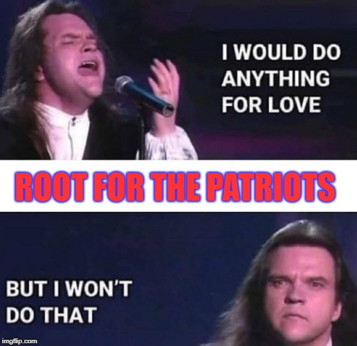 Anything for love...except root for the Patriots | ROOT FOR THE PATRIOTS | image tagged in i would do anything for love,meatloaf,new england patriots,patriots | made w/ Imgflip meme maker
