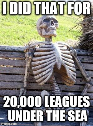 Waiting Skeleton Meme | I DID THAT FOR 20,000 LEAGUES UNDER THE SEA | image tagged in memes,waiting skeleton | made w/ Imgflip meme maker