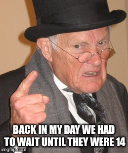 Back In My Day Meme | BACK IN MY DAY WE HAD TO WAIT UNTIL THEY WERE 14 | image tagged in memes,back in my day | made w/ Imgflip meme maker