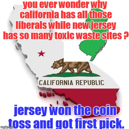 how about a good football joke. |  you ever wonder why california has all those liberals while new jersey has so many toxic waste sites ? jersey won the coin toss and got first pick. | image tagged in california,new jersey,coin toss,memes jokester | made w/ Imgflip meme maker