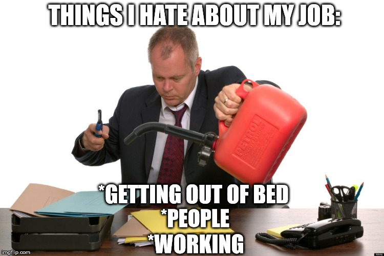 Pouring Gasoline on work | THINGS I HATE ABOUT MY JOB: *GETTING OUT OF BED *PEOPLE *WORKING | image tagged in gas,job,work,office,burn | made w/ Imgflip meme maker