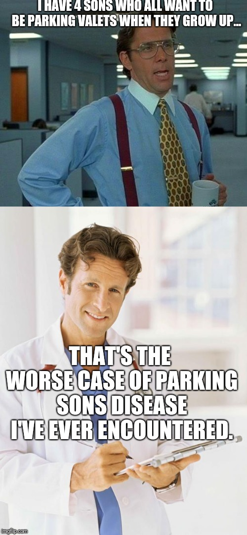 Bad pun | I HAVE 4 SONS WHO ALL WANT TO BE PARKING VALETS WHEN THEY GROW UP... THAT'S THE WORSE CASE OF PARKING SONS DISEASE I'VE EVER ENCOUNTERED. | image tagged in memes,that would be great,doctor,funny,funny memes | made w/ Imgflip meme maker