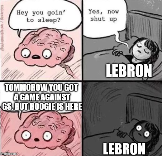 Oh nards... | LEBRON LEBRON TOMMOROW YOU GOT A GAME AGAINST GS, BUT BOOGIE IS HERE | image tagged in waking up brain,lebron james,golden state warriors,los angeles lakers,nba | made w/ Imgflip meme maker