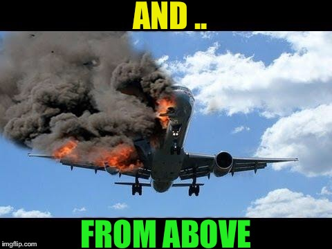 plane crash | AND .. FROM ABOVE | image tagged in plane crash | made w/ Imgflip meme maker