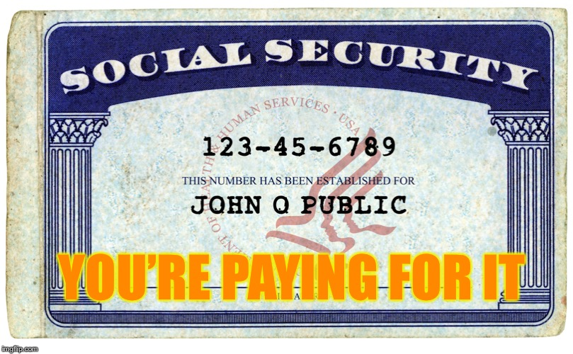 social security | YOU'RE PAYING FOR IT | image tagged in social security | made w/ Imgflip meme maker