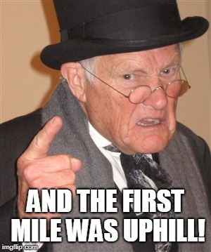 Angry Old Man | AND THE FIRST MILE WAS UPHILL! | image tagged in angry old man | made w/ Imgflip meme maker