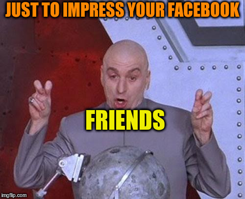 Dr Evil Laser Meme | JUST TO IMPRESS YOUR FACEBOOK FRIENDS | image tagged in memes,dr evil laser | made w/ Imgflip meme maker