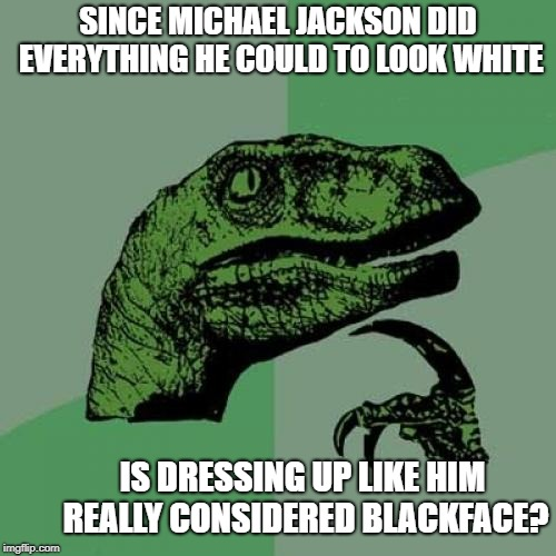 Whiteface? | SINCE MICHAEL JACKSON DID EVERYTHING HE COULD TO LOOK WHITE IS DRESSING UP LIKE HIM REALLY CONSIDERED BLACKFACE? | image tagged in memes,philosoraptor,blackface,michael jackson,northam | made w/ Imgflip meme maker