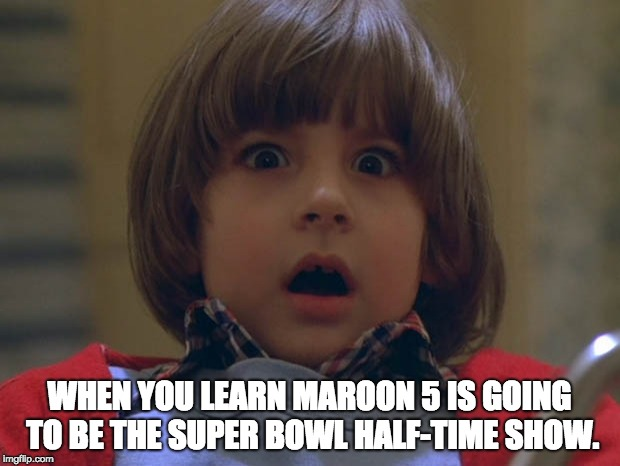 WHEN YOU LEARN MAROON 5 IS GOING TO BE THE SUPER BOWL HALF-TIME SHOW. | image tagged in superbowl,super bowl,the shining,maroon 5,music | made w/ Imgflip meme maker