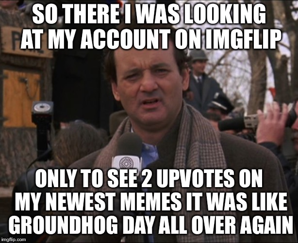 Bill Murray Groundhog Day | SO THERE I WAS LOOKING AT MY ACCOUNT ON IMGFLIP ONLY TO SEE 2 UPVOTES ON MY NEWEST MEMES IT WAS LIKE GROUNDHOG DAY ALL OVER AGAIN | image tagged in bill murray groundhog day,memes,funny | made w/ Imgflip meme maker