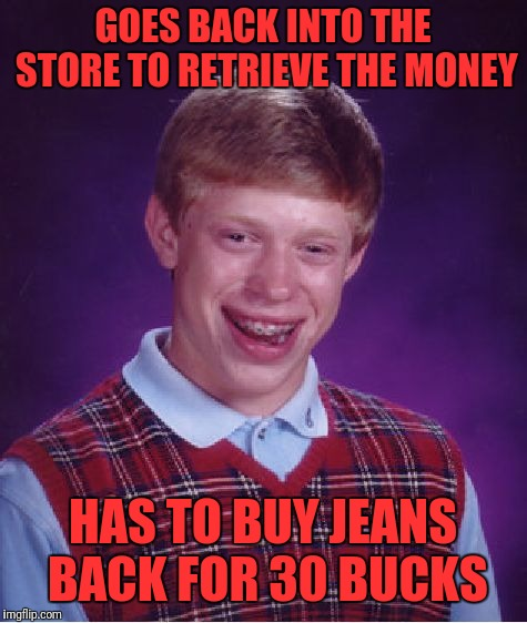 Bad Luck Brian Meme | GOES BACK INTO THE STORE TO RETRIEVE THE MONEY HAS TO BUY JEANS BACK FOR 30 BUCKS | image tagged in memes,bad luck brian | made w/ Imgflip meme maker