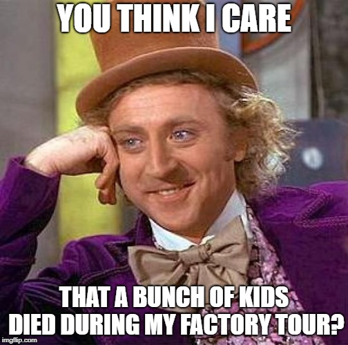 Creepy Condescending Wonka Meme | YOU THINK I CARE THAT A BUNCH OF KIDS DIED DURING MY FACTORY TOUR? | image tagged in memes,creepy condescending wonka | made w/ Imgflip meme maker