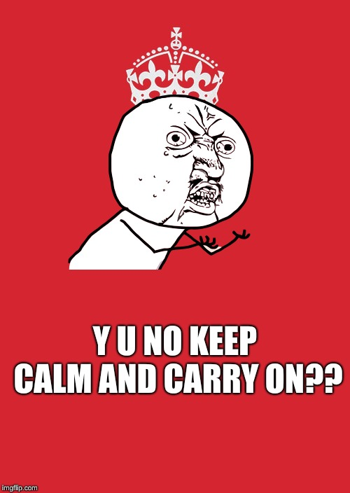 I hope this motivates you! | Y U NO KEEP CALM AND CARRY ON?? | image tagged in memes,keep calm and carry on red,y u no,funny,calm,memelord344 | made w/ Imgflip meme maker