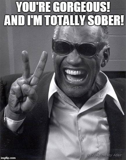 Ray Charles | YOU'RE GORGEOUS! AND I'M TOTALLY SOBER! | image tagged in ray charles | made w/ Imgflip meme maker