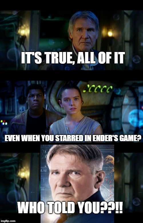 The truth of Harrison Ford | IT'S TRUE, ALL OF IT EVEN WHEN YOU STARRED IN ENDER'S GAME? WHO TOLD YOU??!! | image tagged in memes,it's true all of it han solo,ender's game,harrison ford | made w/ Imgflip meme maker