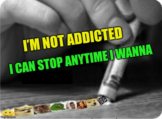 Meme Snort | I'M NOT ADDICTED I CAN STOP ANYTIME I WANNA | image tagged in meme snort | made w/ Imgflip meme maker