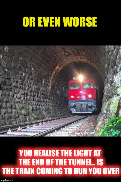 OR EVEN WORSE YOU REALISE THE LIGHT AT THE END OF THE TUNNEL.. IS THE TRAIN COMING TO RUN YOU OVER | made w/ Imgflip meme maker