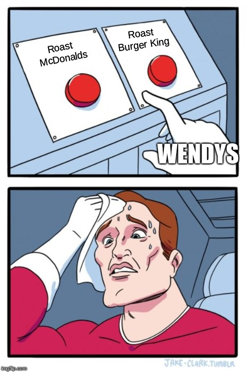 Two Buttons Meme | Roast McDonalds Roast Burger King WENDYS | image tagged in memes,two buttons | made w/ Imgflip meme maker