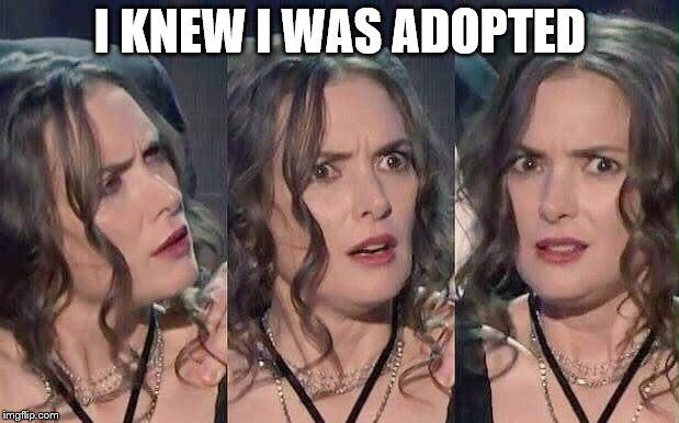 Winona ryder white privilege adoption refugees displacement glob | I KNEW I WAS ADOPTED | image tagged in winona ryder white privilege adoption refugees displacement glob | made w/ Imgflip meme maker