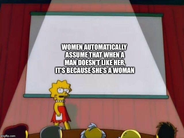 Lisa Simpson's Presentation | WOMEN AUTOMATICALLY ASSUME THAT WHEN A MAN DOESN'T LIKE HER, IT'S BECAUSE SHE'S A WOMAN | image tagged in lisa simpson's presentation | made w/ Imgflip meme maker