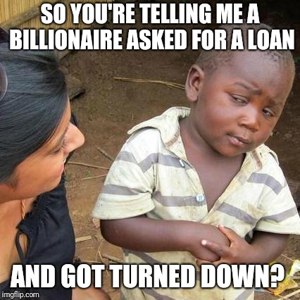 Third World Skeptical Kid | SO YOU'RE TELLING ME A BILLIONAIRE ASKED FOR A LOAN AND GOT TURNED DOWN? | image tagged in memes,third world skeptical kid | made w/ Imgflip meme maker