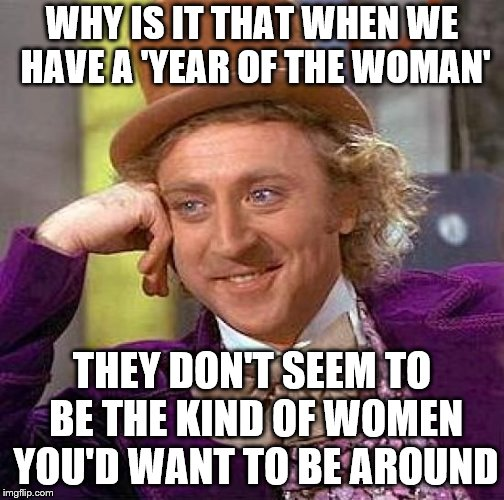 Creepy Condescending Wonka Meme | WHY IS IT THAT WHEN WE HAVE A 'YEAR OF THE WOMAN' THEY DON'T SEEM TO BE THE KIND OF WOMEN YOU'D WANT TO BE AROUND | image tagged in memes,creepy condescending wonka | made w/ Imgflip meme maker