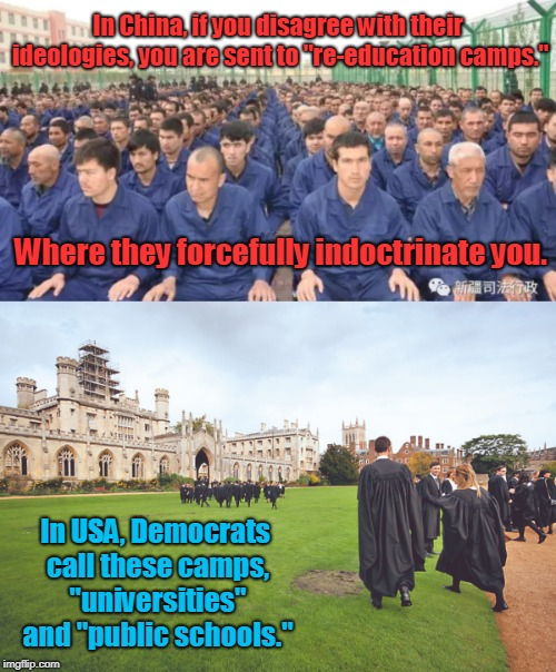 "Same there, same here. |  In China, if you disagree with their ideologies, you are sent to ""re-education camps.""; Where they forcefully indoctrinate you. In USA, Democrats call these camps, ""universities"" and ""public schools."" 