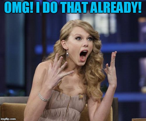 Taylor Swift | OMG! I DO THAT ALREADY! | image tagged in taylor swift | made w/ Imgflip meme maker