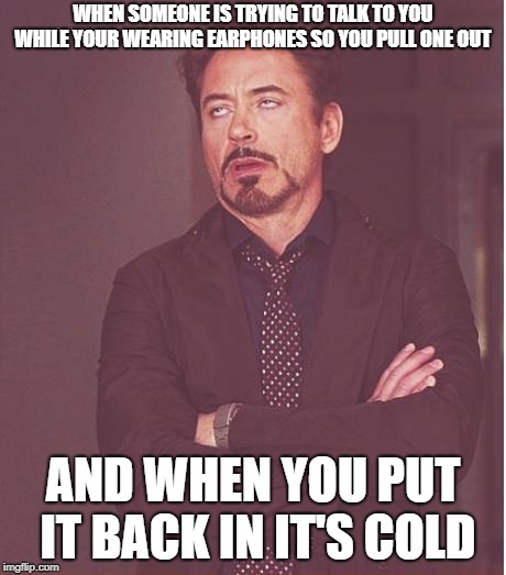 Face You Make Robert Downey Jr | WHEN SOMEONE IS TRYING TO TALK TO YOU WHILE YOUR WEARING EARPHONES SO YOU PULL ONE OUT AND WHEN YOU PUT IT BACK IN IT'S COLD | image tagged in memes,face you make robert downey jr | made w/ Imgflip meme maker