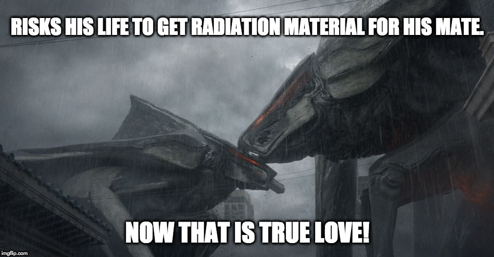 kaiju valentine |  RISKS HIS LIFE TO GET RADIATION MATERIAL FOR HIS MATE. NOW THAT IS TRUE LOVE! | image tagged in true love | made w/ Imgflip meme maker