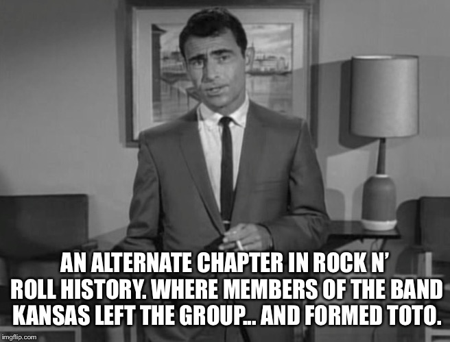 Imagine if you will... | AN ALTERNATE CHAPTER IN ROCK N' ROLL HISTORY. WHERE MEMBERS OF THE BAND KANSAS LEFT THE GROUP... AND FORMED TOTO. | image tagged in rod serling,kansas,toto,wizard of oz,rock and roll,memes | made w/ Imgflip meme maker
