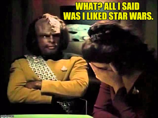 Worf Made An Oopsie | WHAT? ALL I SAID WAS I LIKED STAR WARS. | image tagged in star trek the next generation,worf,lieutenant worf,star trek tng,star wars | made w/ Imgflip meme maker