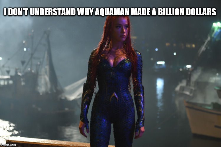 I Don't Understand Why Aquaman Made A Billion Dollars |  I DON'T UNDERSTAND WHY AQUAMAN MADE A BILLION DOLLARS | image tagged in aquaman,i don't understand why aquaman made a billion dollars,dc,dceu | made w/ Imgflip meme maker