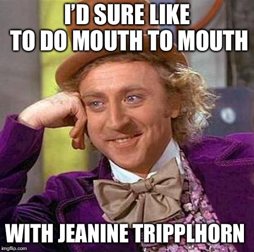 Creepy Condescending Wonka Meme | I'D SURE LIKE TO DO MOUTH TO MOUTH WITH JEANINE TRIPPLHORN | image tagged in memes,creepy condescending wonka | made w/ Imgflip meme maker
