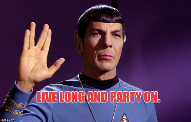 Live Long Spock | LIVE LONG AND PARTY ON. | image tagged in live long spock,star trek,mr spock,spock | made w/ Imgflip meme maker