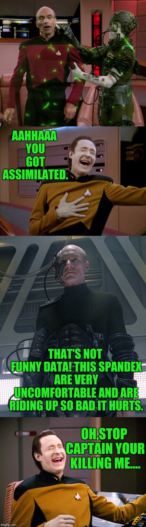 Data Laughing At Picards Misfortune |  AAHHAAA YOU GOT ASSIMILATED. THAT'S NOT FUNNY DATA! THIS SPANDEX ARE VERY UNCOMFORTABLE AND ARE RIDING UP SO BAD IT HURTS. OH,STOP CAPTAIN YOUR KILLING ME.... | image tagged in star trek the next generation,captain picard,data,the borg,star trek,picard | made w/ Imgflip meme maker